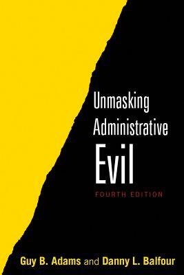 Unmasking Administrative Evil By Adams, Guy B./ Balfour, Danny L.